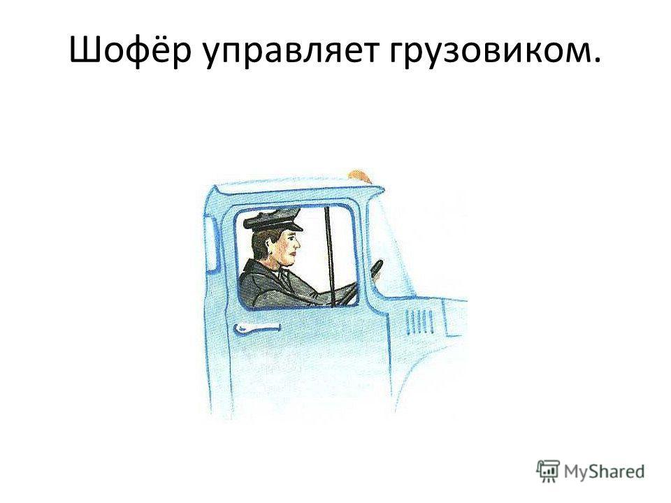Шофёр управляет грузовиком.