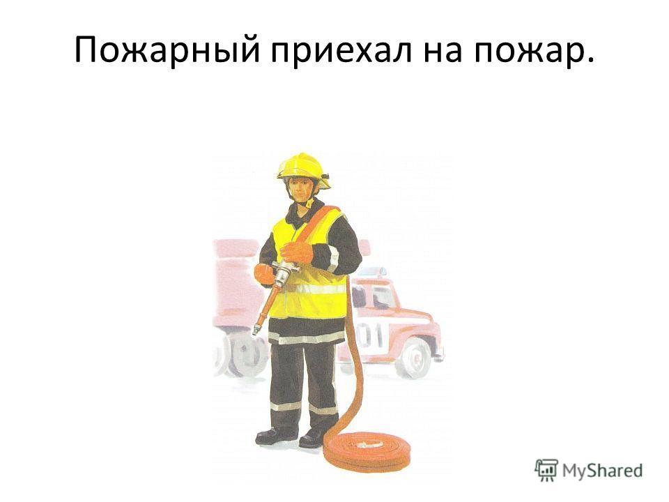 Пожарный приехал на пожар.