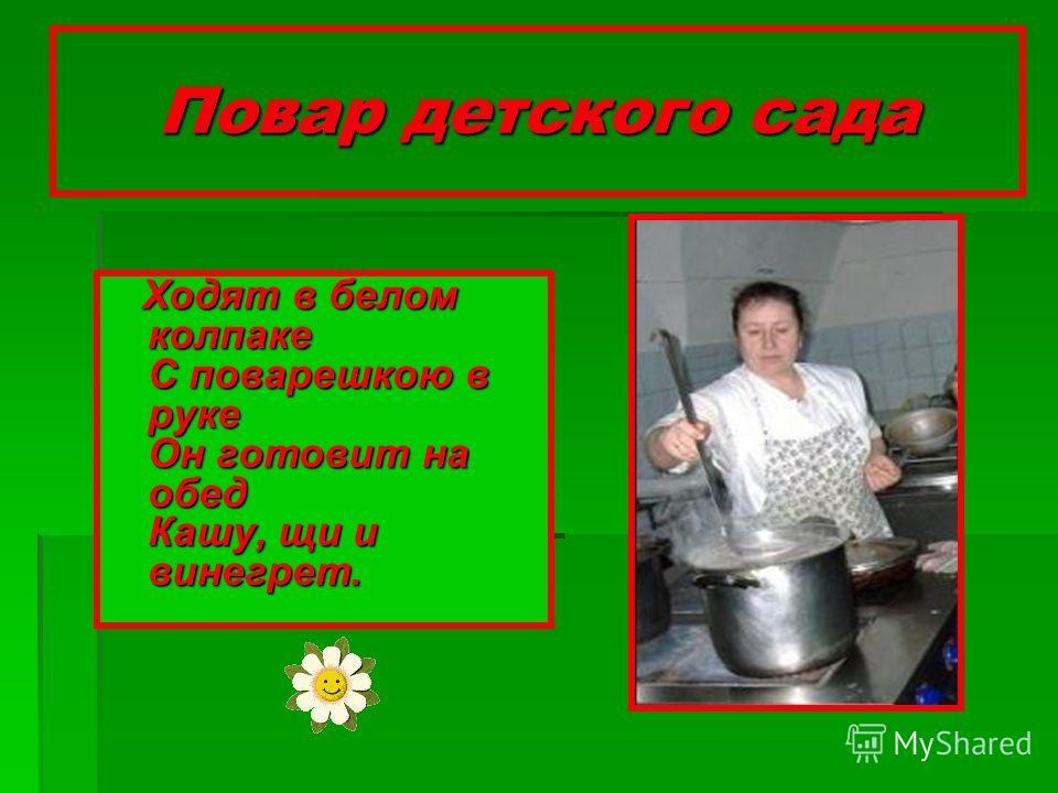 Повар детского сада Ходят в белом колпаке С поварешкою в руке Он готовит на обед Кашу, щи и винегрет. Ходят в белом колпаке С поварешкою в руке Он готовит на обед Кашу, щи и винегрет.
