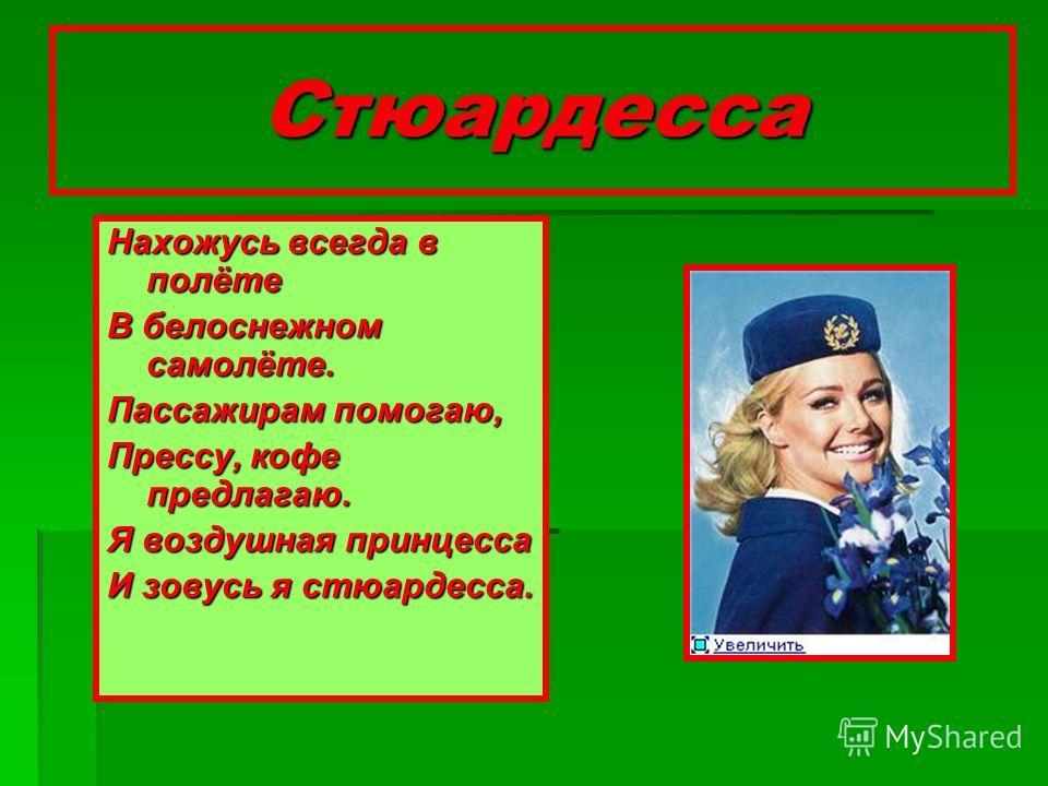 Стюардесса Нахожусь всегда в полёте В белоснежном самолёте. Пассажирам помогаю, Прессу, кофе предлагаю. Я воздушная принцесса И зовусь я стюардесса.