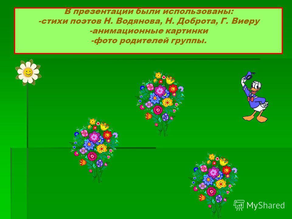 В презентации были использованы: -стихи поэтов Н. Водянова, Н. Доброта, Г. Виеру -анимационные картинки -фото родителей группы.