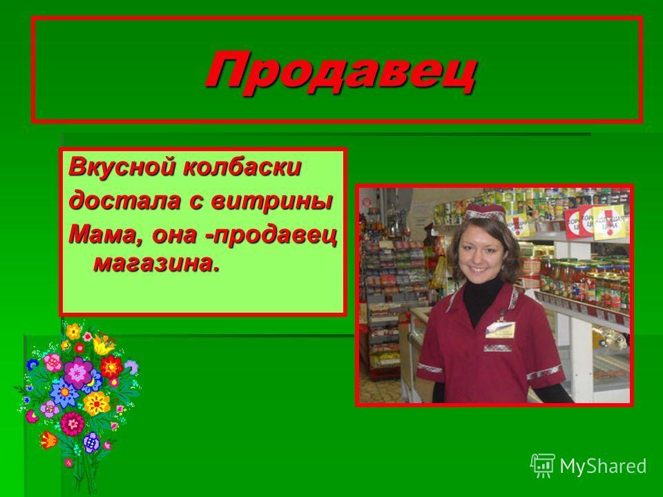 Продавец Вкусной колбаски достала с витрины Мама, она -продавец магазина.