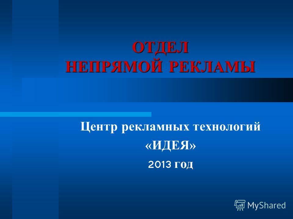 ОТДЕЛ НЕПРЯМОЙ РЕКЛАМЫ Центр рекламных технологий «ИДЕЯ» 2013 год