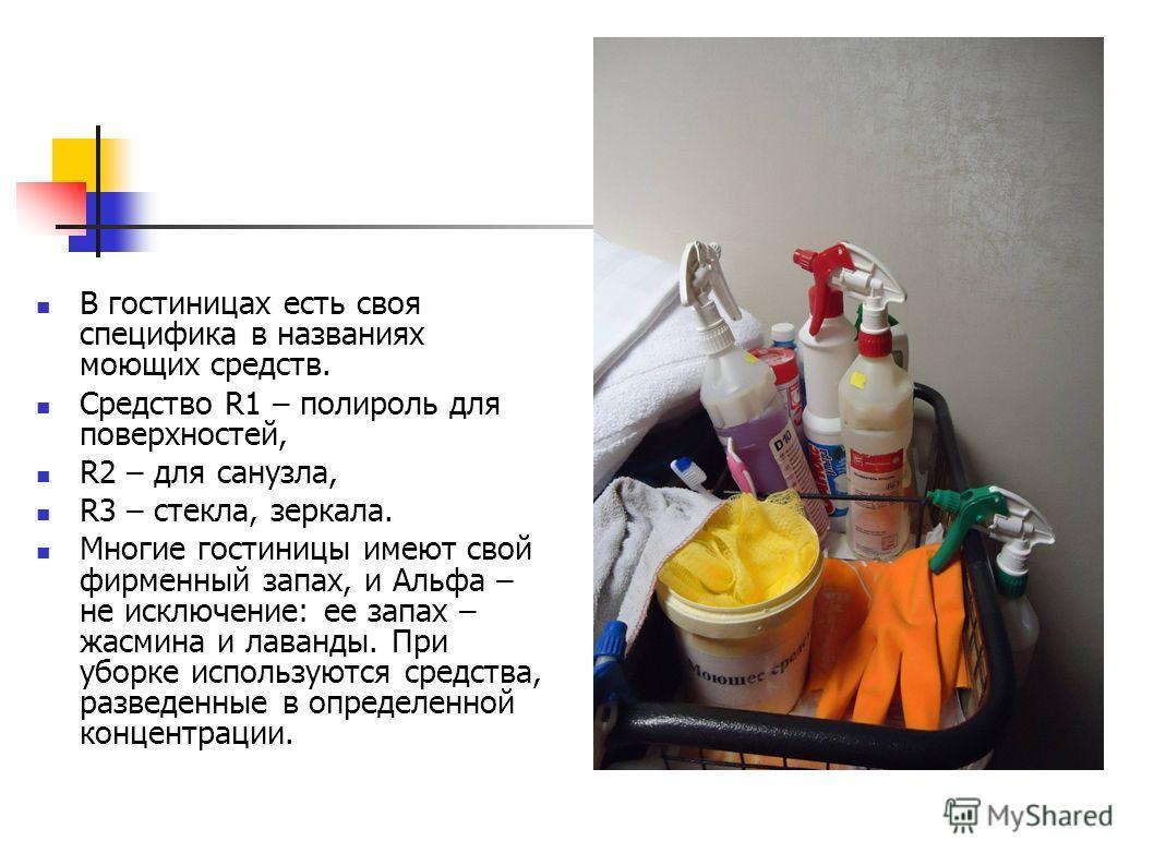В гостиницах есть своя специфика в названиях моющих средств. Средство R1 – полироль для поверхностей, R2 – для санузла, R3 – стекла, зеркала. Многие гостиницы имеют свой фирменный запах, и Альфа – не исключение: ее запах – жасмина и лаванды. При убор