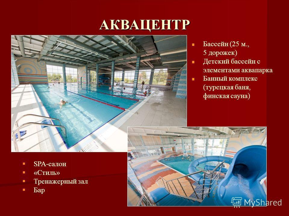 АКВАЦЕНТР Бассейн (25 м., 5 дорожек) Детский бассейн с элементами аквапарка Банный комплекс (турецкая баня, финская сауна) SPA-салон «Стиль» Тренажерный зал Бар