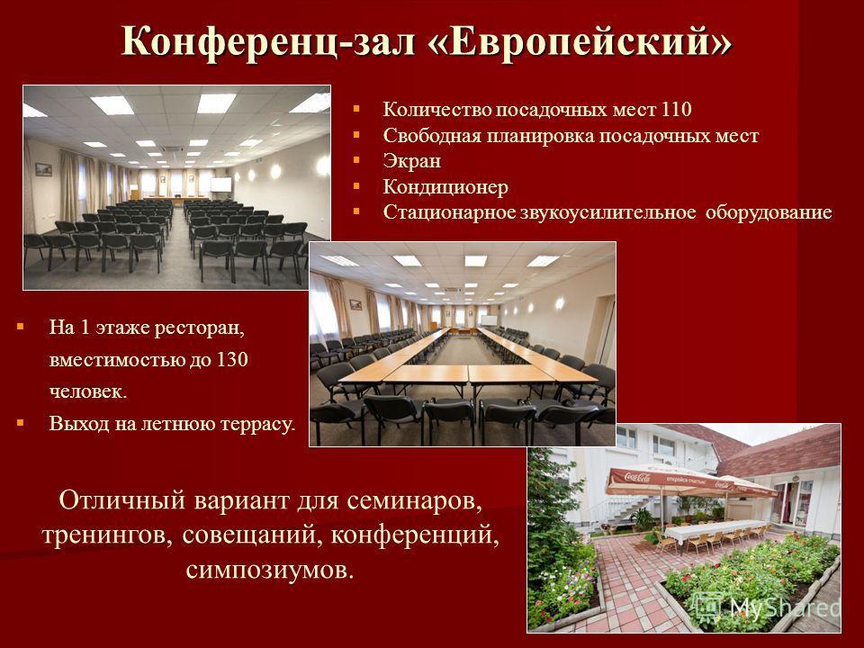 Конференц-зал «Европейский» Количество посадочных мест 110 Свободная планировка посадочных мест Экран Кондиционер Стационарное звукоусилительное оборудование На 1 этаже ресторан, вместимостью до 130 человек. Выход на летнюю террасу. Отличный вариант