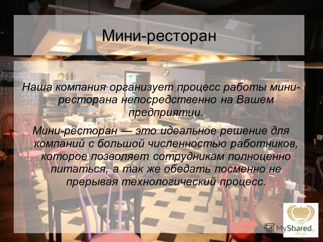 Мини-ресторан Наша компания организует процесс работы мини- ресторана непосредственно на Вашем предприятии. Мини-ресторан это идеальное решение для компаний с большой численностью работников, которое позволяет сотрудникам полноценно питаться, а так ж