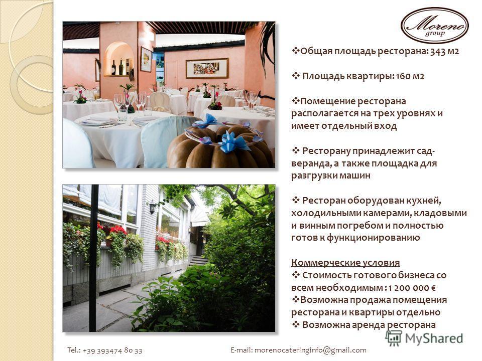 Tel.: +39 393474 80 33 E-mail: morenocateringinfo@gmail.com Общая площадь ресторана: 343 м 2 Площадь квартиры: 160 м 2 Помещение ресторана располагается на трех уровнях и имеет отдельный вход Ресторану принадлежит сад- веранда, а также площадка для р