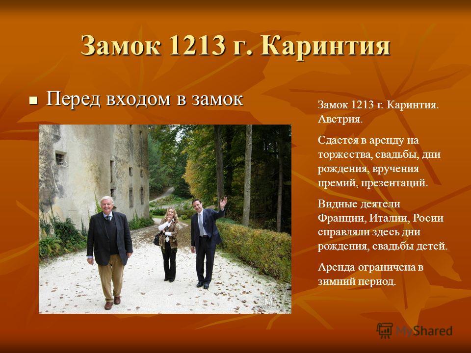 Замок 1213 г. Каринтия Перед входом в замок Перед входом в замок Замок 1213 г. Каринтия. Австрия. Сдается в аренду на торжества, свадьбы, дни рождения, вручения премий, презентаций. Видные деятели Франции, Италии, Росии справляли здесь дни рождения,