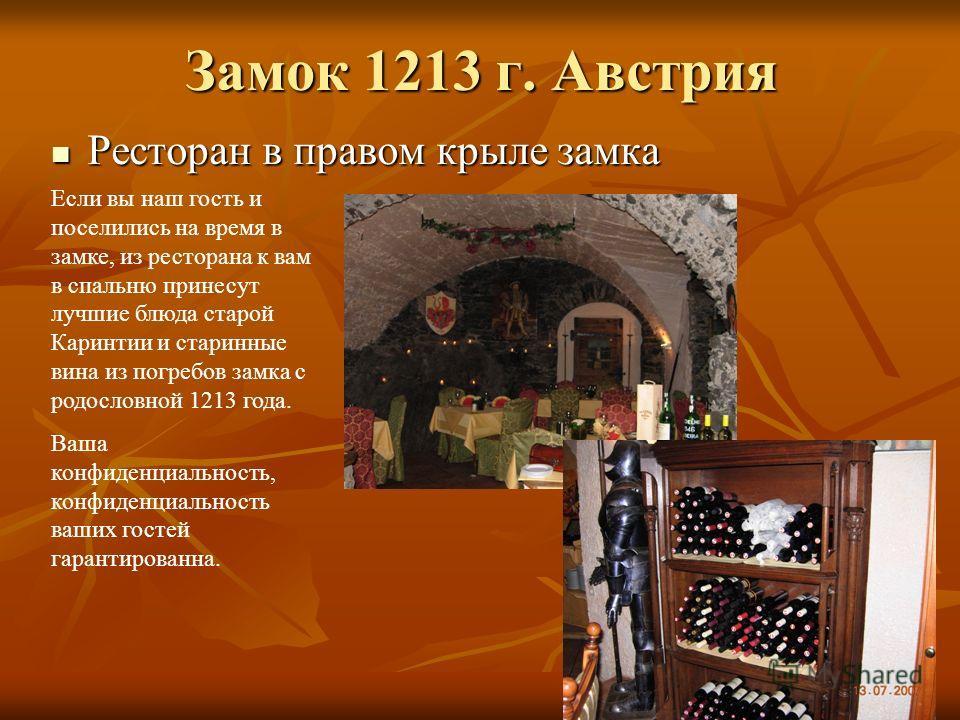 Замок 1213 г. Австрия Ресторан в правом крыле замка Ресторан в правом крыле замка Если вы наш гость и поселились на время в замке, из ресторана к вам в спальню принесут лучшие блюда старой Каринтии и старинные вина из погребов замка с родословной 121
