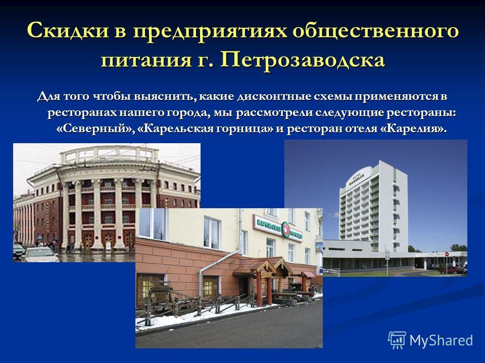 Скидки в предприятиях общественного питания г. Петрозаводска Для того чтобы выяснить, какие дисконтные схемы применяются в ресторанах нашего города, мы рассмотрели следующие рестораны: «Северный», «Карельская горница» и ресторан отеля «Карелия».