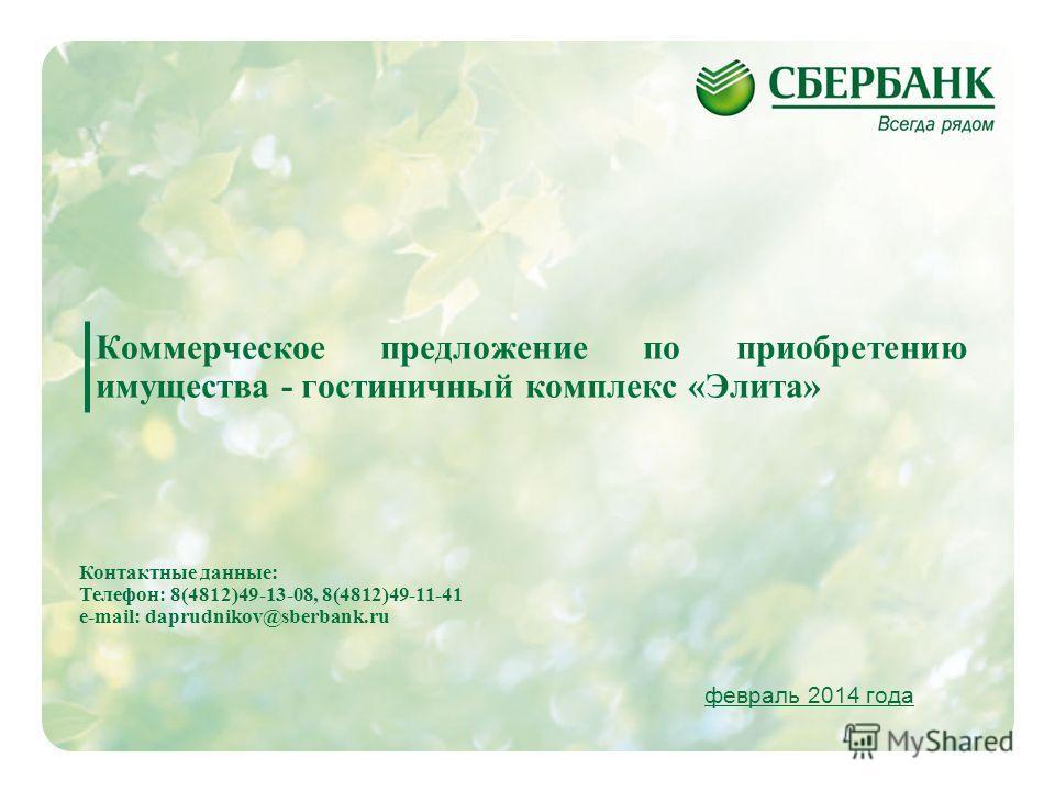 1 Коммерческое предложение по приобретению имущества - гостиничный комплекс «Элита» февраль 2014 года Контактные данные: Телефон: 8(4812)49-13-08, 8(4812)49-11-41 e-mail: daprudnikov@sberbank.ru