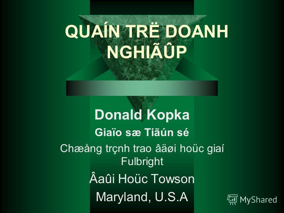 QUAÍN TRË DOANH NGHIÃÛP Donald Kopka Giaïo sæ Tiãún sé Chæång trçnh trao âäøi hoüc giaí Fulbright Âaûi Hoüc Towson Maryland, U.S.A