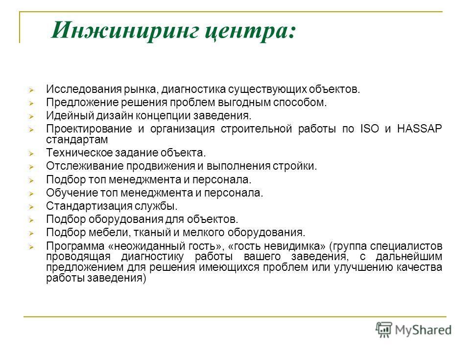 Инжиниринг центра: Исследования рынка, диагностика существующих объектов. Предложение решения проблем выгодным способом. Идейный дизайн концепции заведения. Проектирование и организация строительной работы по ISO и HASSAP стандартам Техническое задан