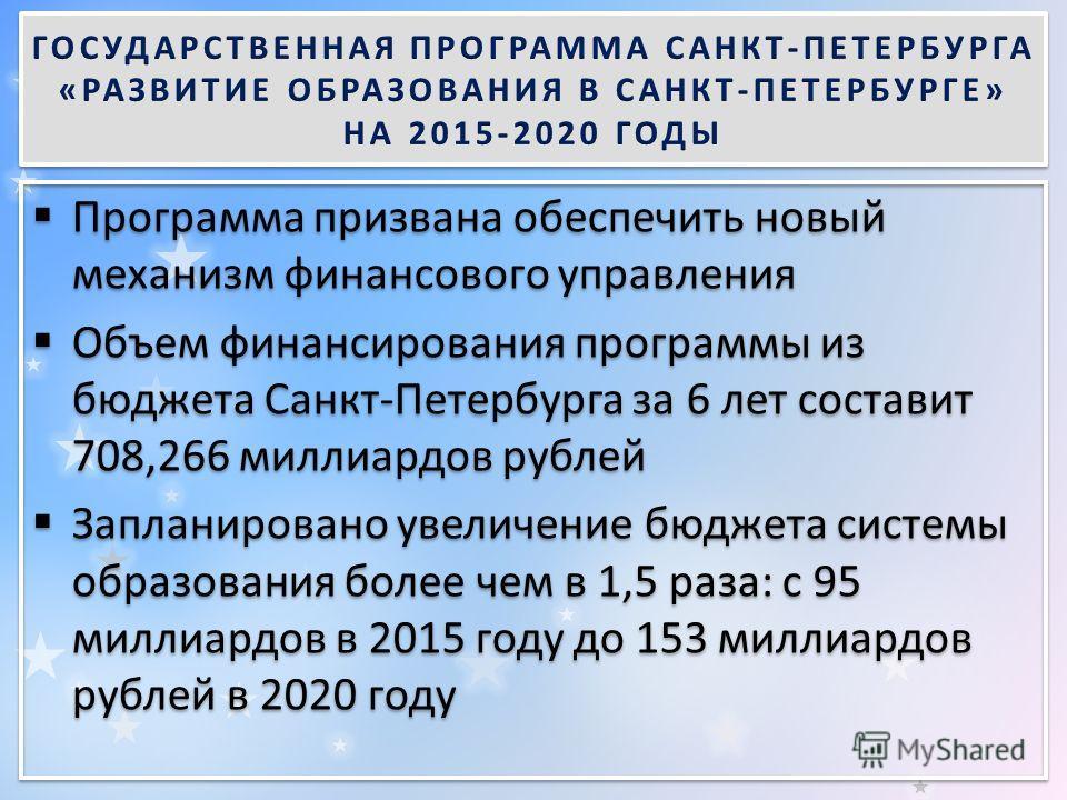Программа призвана обеспечить новый механизм финансового управления Объем финансирования программы из бюджета Санкт-Петербурга за 6 лет составит 708,266 миллиардов рублей Запланировано увеличение бюджета системы образования более чем в 1,5 раза: с 95