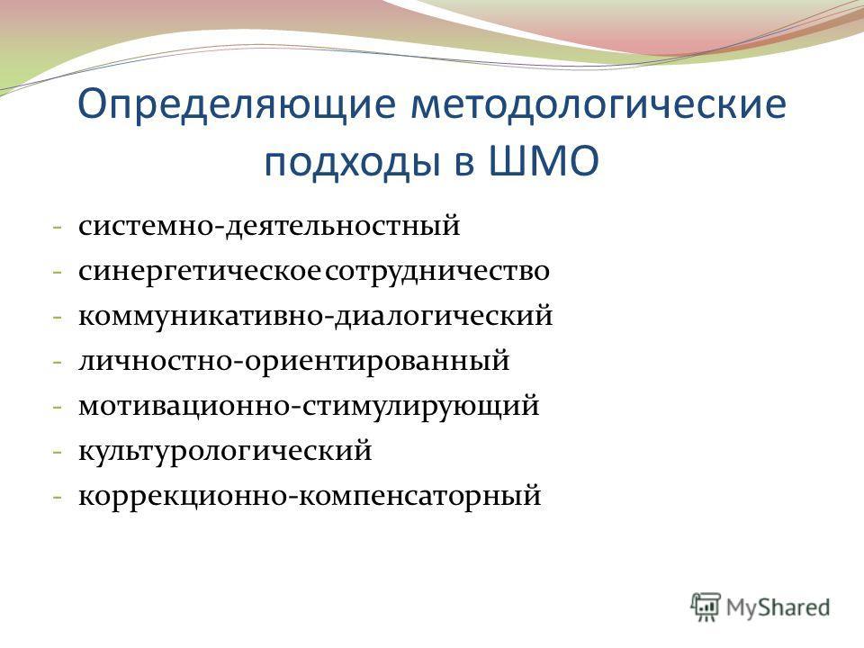 Определяющие методологические подходы в ШМО - системно-деятельностный - синергетическое сотрудничество - коммуникативно-диалогический - личностно-ориентированный - мотивационно-стимулирующий - культурологический - коррекционно-компенсаторный