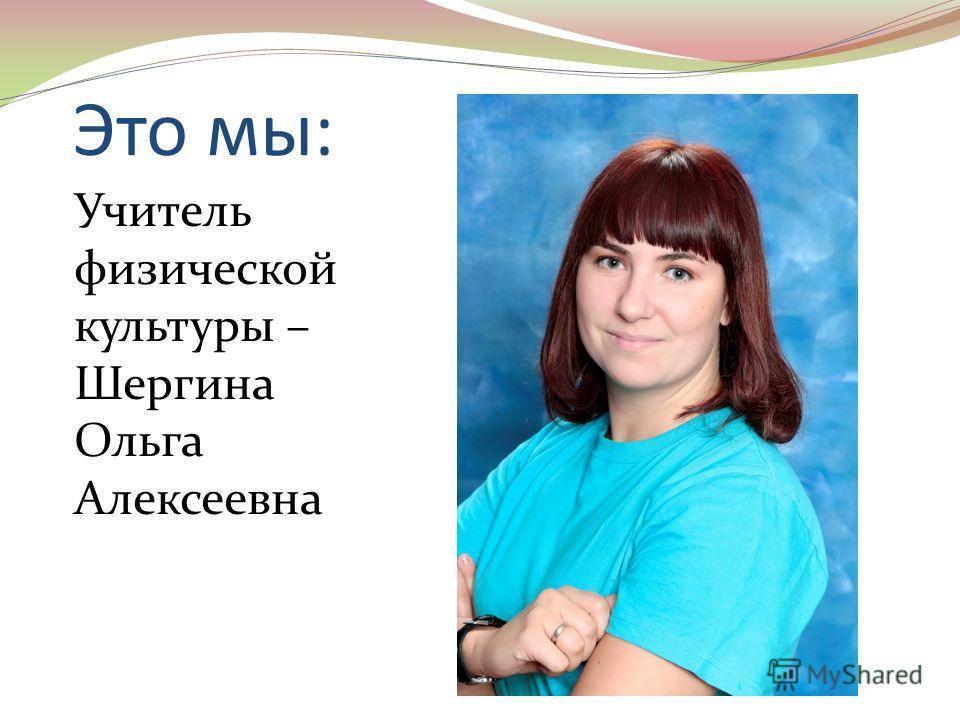 Это мы: Учитель физической культуры – Шергина Ольга Алексеевна