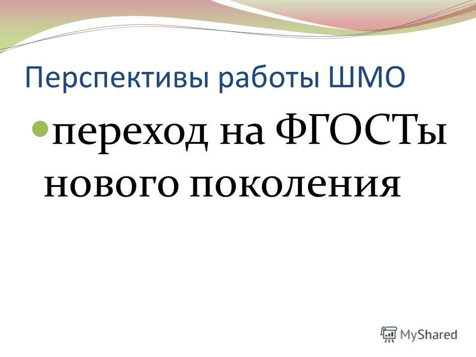 Перспективы работы ШМО переход на ФГОСТы нового поколения