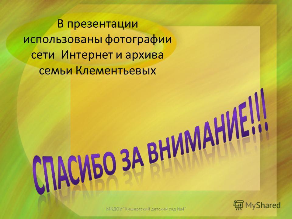 В презентации использованы фотографии сети Интернет и архива семьи Клементьевых МКДОУ Кишертский детский сад 4