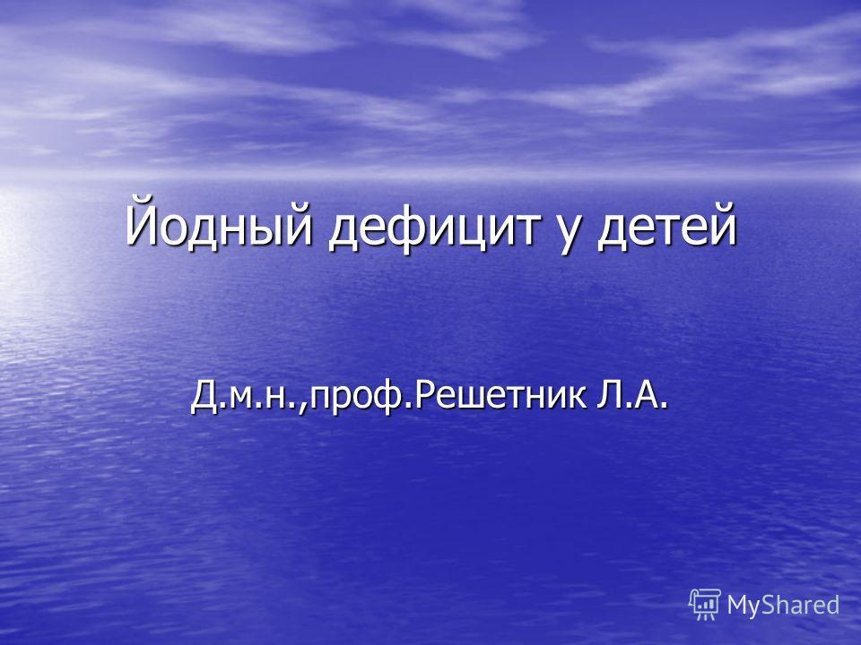 Йодный дефицит у детей Д.м.н.,проф.Решетник Л.А.