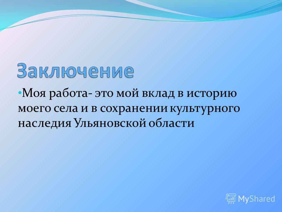 Моя работа- это мой вклад в историю моего села и в сохранении культурного наследия Ульяновской области