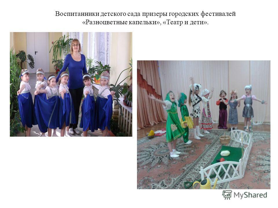 Воспитанники детского сада призеры городских фестивалей «Разноцветные капельки», «Театр и дети».