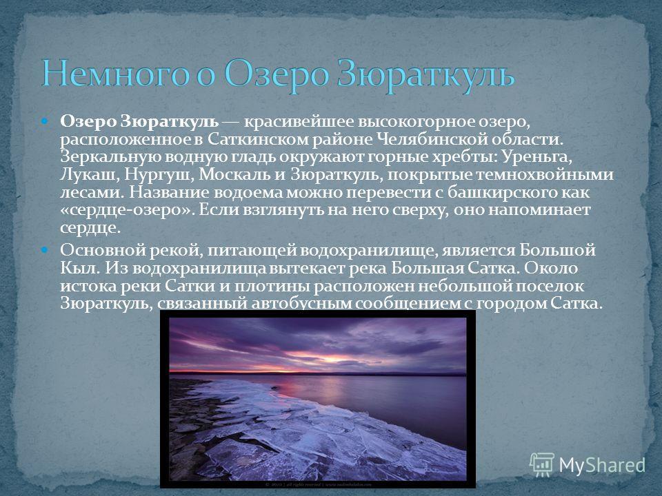 Озеро Зюраткуль красивейшее высокогорное озеро, расположенное в Саткинском районе Челябинской области. Зеркальную водную гладь окружают горные хребты: Уреньга, Лукаш, Нургуш, Москаль и Зюраткуль, покрытые темнохвойными лесами. Название водоема можно
