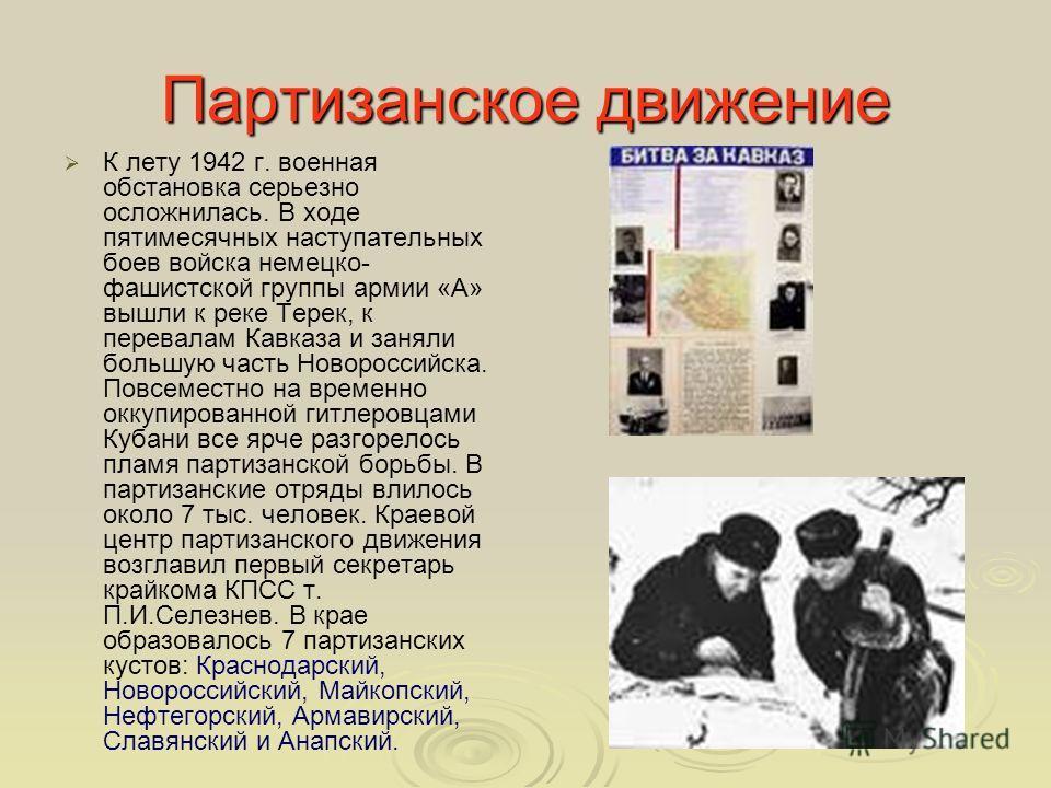 Партизанское движение К лету 1942 г. военная обстановка серьезно осложнилась. В ходе пятимесячных наступательных боев войска немецко- фашистской группы армии «А» вышли к реке Терек, к перевалам Кавказа и заняли большую часть Новороссийска. Повсеместн