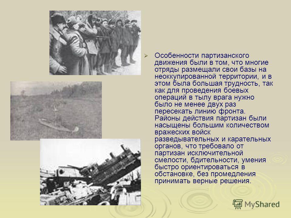 Особенности партизанского движения были в том, что многие отряды размещали свои базы на неоккупированной территории, и в этом была большая трудность, так как для проведения боевых операций в тылу врага нужно было не менее двух раз пересекать линию фр