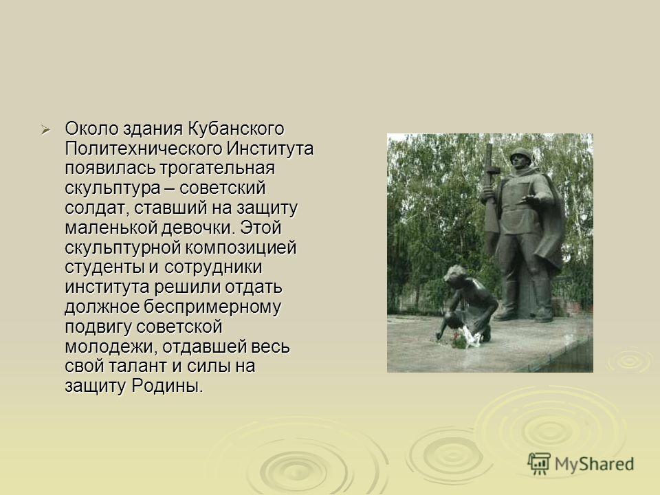 Около здания Кубанского Политехнического Института появилась трогательная скульптура – советский солдат, ставший на защиту маленькой девочки. Этой скульптурной композицией студенты и сотрудники института решили отдать должное беспримерному подвигу со