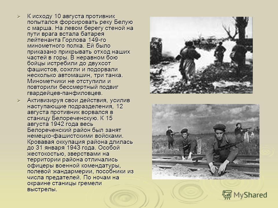 К исходу 10 августа противник попытался форсировать реку Белую с марша. На левом берегу стеной на пути врага встала батарея лейтенанта Горлова 149-го минометного полка. Ей было приказано прикрывать отход наших частей в горы. В неравном бою бойцы истр