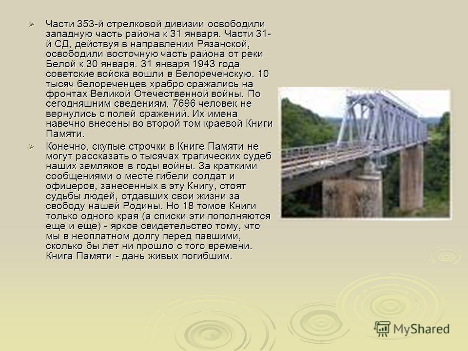 Части 353-й стрелковой дивизии освободили западную часть района к 31 января. Части 31- й СД, действуя в направлении Рязанской, освободили восточную часть района от реки Белой к 30 января. 31 января 1943 года советские войска вошли в Белореченскую. 10