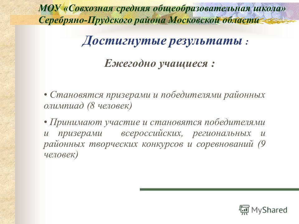 Достигнутые результаты : Становятся призерами и победителями районных олимпиад (8 человек) Принимают участие и становятся победителями и призерами всероссийских, региональных и районных творческих конкурсов и соревнований (9 человек) Ежегодно учащиес
