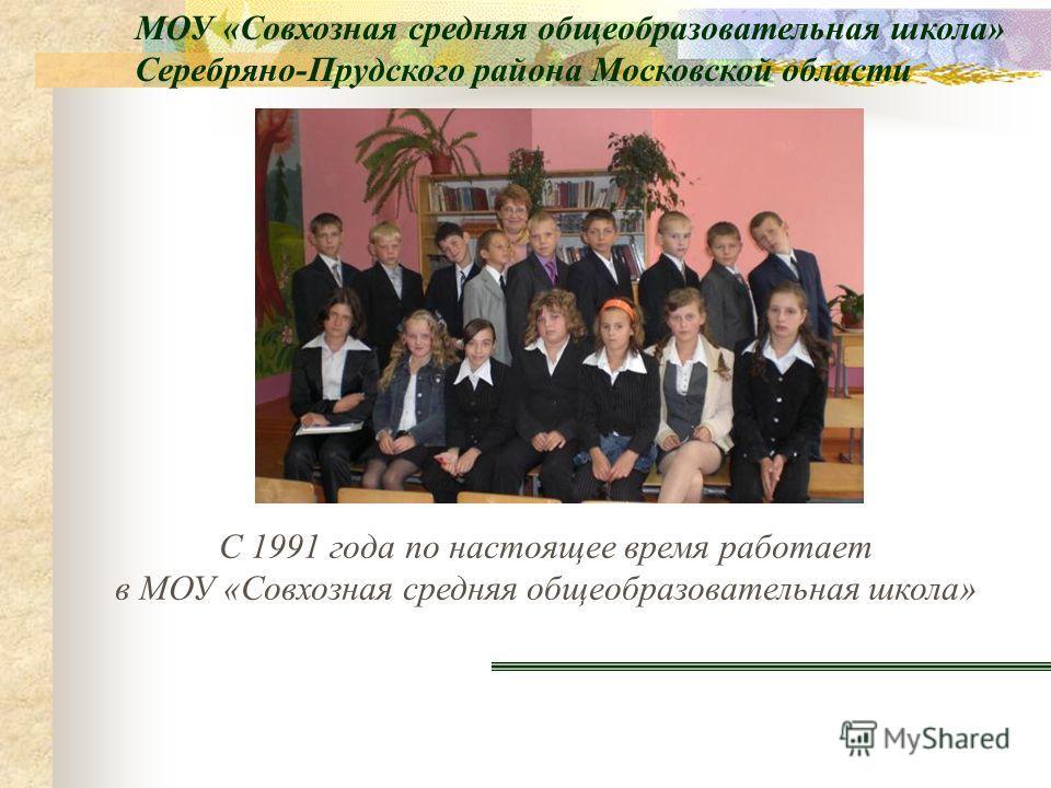 С 1991 года по настоящее время работает в МОУ «Совхозная средняя общеобразовательная школа» МОУ «Совхозная средняя общеобразовательная школа» Серебряно-Прудского района Московской области