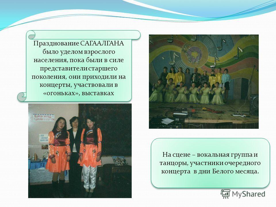 Празднование САГААЛГАНА было уделом взрослого населения, пока были в силе представители старшего поколения, они приходили на концерты, участвовали в «огоньках», выставках На сцене – вокальная группа и танцоры, участники очередного концерта в дни Бело