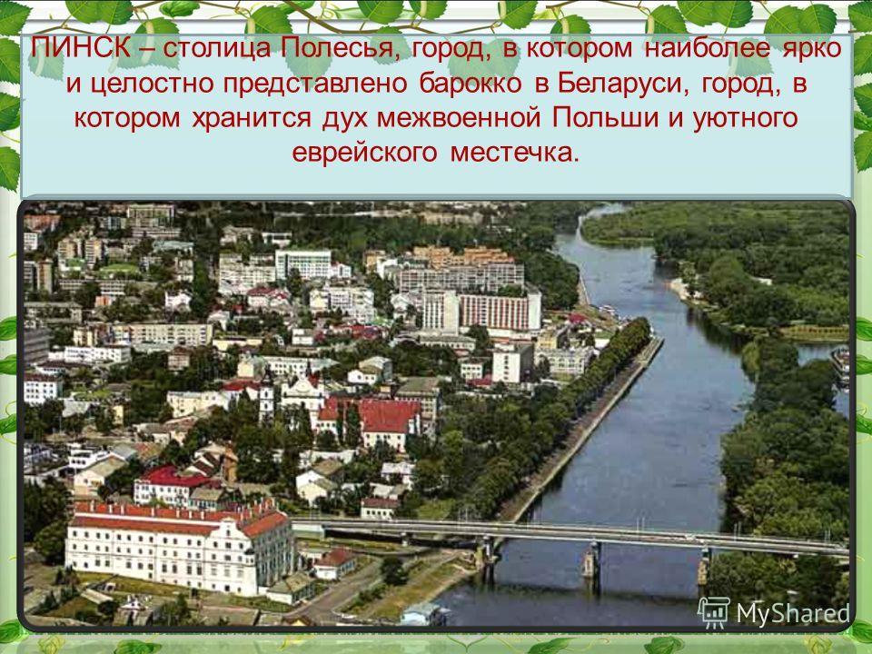 ПИНСК – столица Полесья, город, в котором наиболее ярко и целостно представлено барокко в Беларуси, город, в котором хранится дух межвоенной Польши и уютного еврейского местечка.
