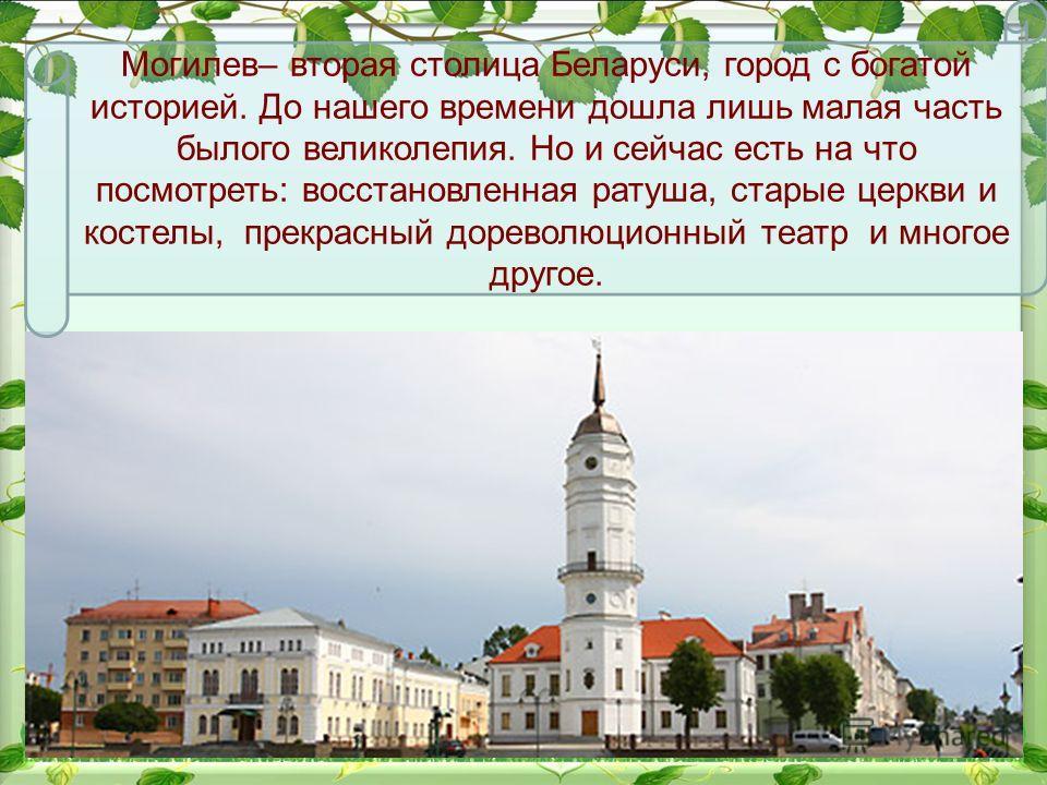 Могилев– вторая столица Беларуси, город с богатой историей. До нашего времени дошла лишь малая часть былого великолепия. Но и сейчас есть на что посмотреть: восстановленная ратуша, старые церкви и костелы, прекрасный дореволюционный театр и многое др
