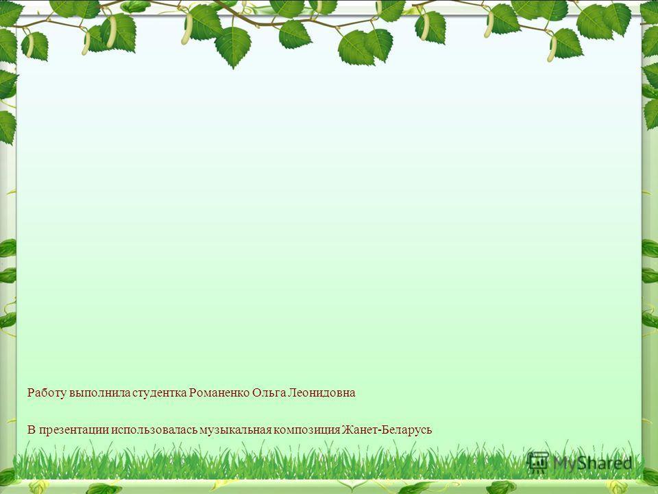 Работу выполнила студентка Романенко Ольга Леонидовна В презентации использовалась музыкальная композиция Жанет-Беларусь