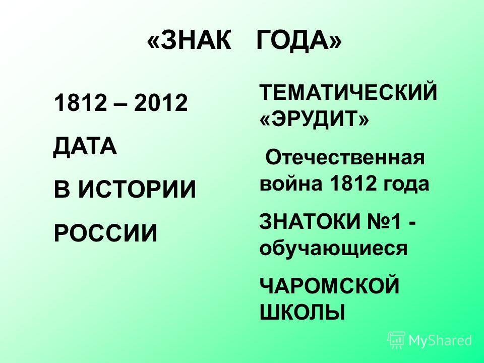 «ЗНАК ГОДА» 1812 – 2012 ДАТА В ИСТОРИИ РОССИИ ТЕМАТИЧЕСКИЙ «ЭРУДИТ» Отечественная война 1812 года ЗНАТОКИ 1 - обучающиеся ЧАРОМСКОЙ ШКОЛЫ