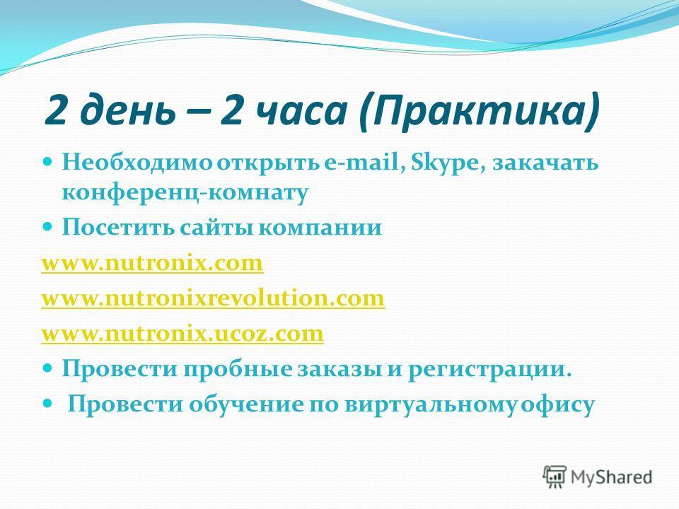 2 день – 2 часа (Практика) Необходимо открыть e-mail, Skype, закачать конференц-комнату Посетить сайты компании www.nutronix.com www.nutronixrevolution.com www.nutronix.ucoz.com Провести пробные заказы и регистрации. Провести обучение по виртуальному