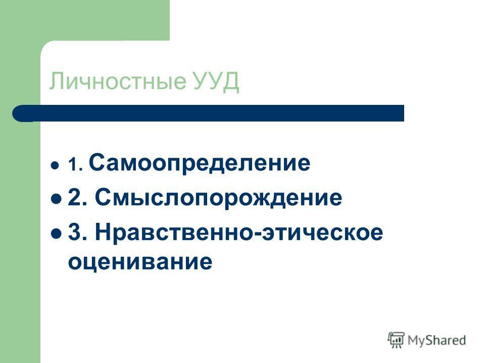Личностные УУД 1. Самоопределение 2. Смыслопорождение 3. Нравственно-этическое оценивание