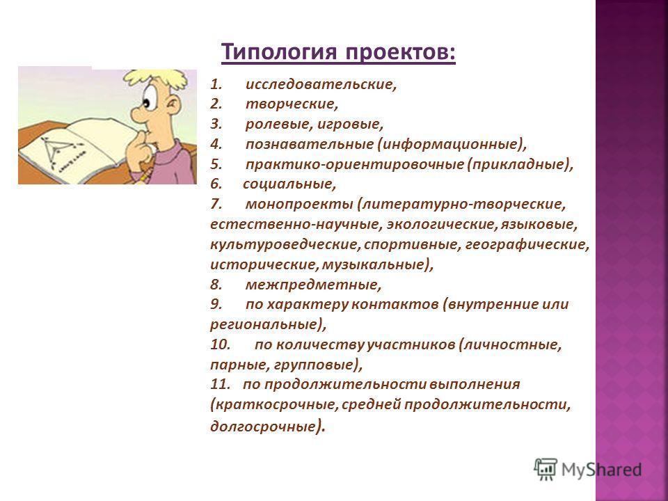 Типология проектов: 1. исследовательские, 2. творческие, 3. ролевые, игровые, 4. познавательные (информационные), 5. практико-ориентировочные (прикладные), 6. социальные, 7. монопроекты (литературно-творческие, естественно-научные, экологические, язы