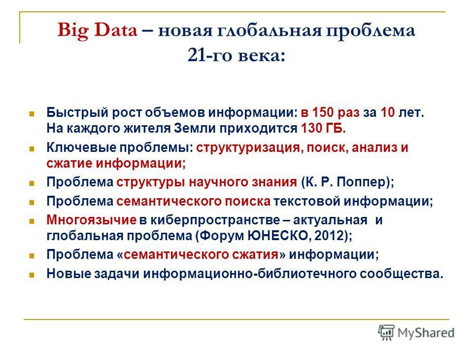 Big Data – новая глобальная проблема 21-го века: Быстрый рост объемов информации: в 150 раз за 10 лет. На каждого жителя Земли приходится 130 ГБ. Ключевые проблемы: структуризация, поиск, анализ и сжатие информации; Проблема структуры научного знания