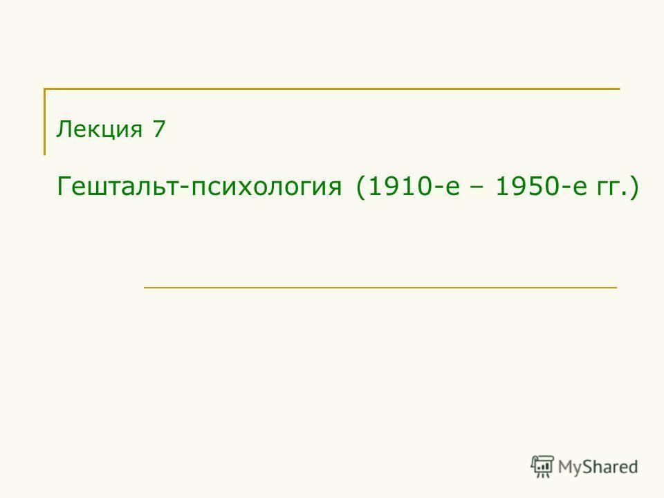 Лекция 7 Гештальт-психология (1910-е – 1950-е гг.)
