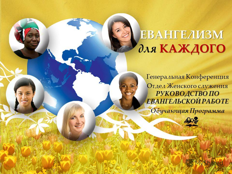 ЕВАНГЕЛИЗМ КАЖДОГО ЕВАНГЕЛИЗМ для КАЖДОГО Генеральная Конференция РУКОВОДСТВО ПО ЕВАНГЕЛЬСКОЙ РАБОТЕ Отдел Женского служения РУКОВОДСТВО ПО ЕВАНГЕЛЬСКОЙ РАБОТЕ Обучающая Программа
