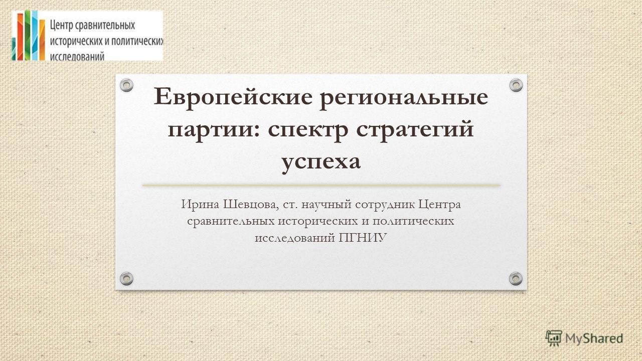 Европейские региональные партии: спектр стратегий успеха Ирина Шевцова, ст. научный сотрудник Центра сравнительных исторических и политических исследований ПГНИУ