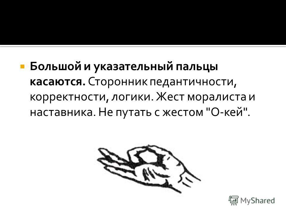 Большой и указательный пальцы касаются. Сторонник педантичности, корректности, логики. Жест моралиста и наставника. Не путать с жестом О-кей.