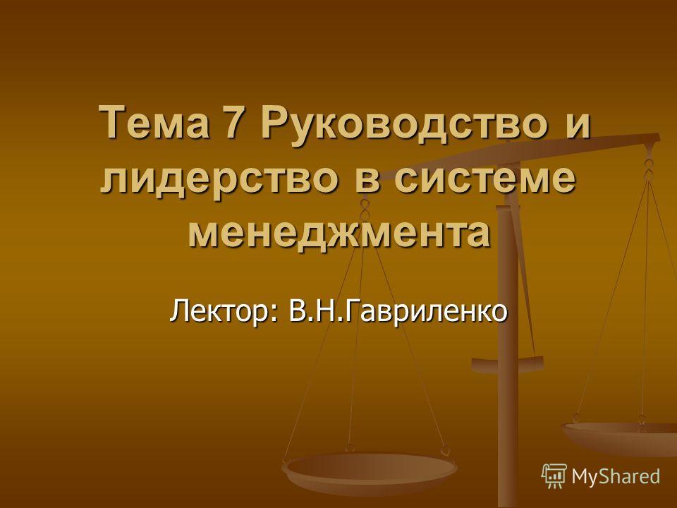 Тема 7 Руководство и лидерство в системе менеджмента Тема 7 Руководство и лидерство в системе менеджмента Лектор: В.Н.Гавриленко