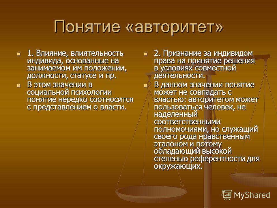 Понятие «авторитет» 1. Влияние, влиятельность индивида, основанные на занимаемом им положении, должности, статусе и пр. 1. Влияние, влиятельность индивида, основанные на занимаемом им положении, должности, статусе и пр. В этом значении в социальной п