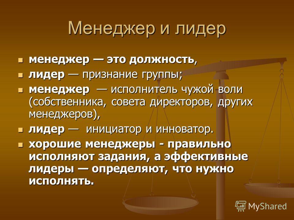Менеджер и лидер менеджер это должность, менеджер это должность, лидер признание группы; лидер признание группы; менеджер исполнитель чужой воли (собственника, совета директоров, других менеджеров), менеджер исполнитель чужой воли (собственника, сове